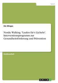 """Nordic Walking. """"Laufen für's Lächeln"""". Interventionsprogramm zur Gesundheitsförderung und Prävention"""