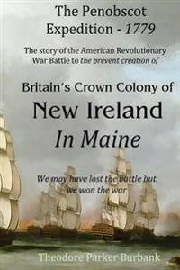 The Crown Colony of New Ireland in Maine: The Story of the Revolutionary War Battle to Prevent British Creation of New Ireland in Maine