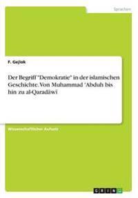 Der Begriff Demokratie in Der Islamischen Geschichte. Von Muhammad 'Abduh Bis Hin Zu Al-Qaradawi