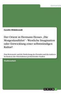 Der Orient in Hermann Hesses -Die Morgenlandfahrt- - Westliche Imagination Oder Entwicklung Einer Selbststandigen Kultur?