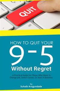 How to Quit Your 9 - 5 Without Regret: A Practical Guide for Those Who Want to Change Job, Switch Career, or Start a Business