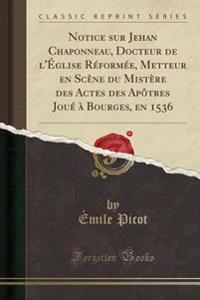 Notice sur Jehan Chaponneau, Docteur de l'Église Réformée, Metteur en Scène du Mistère des Actes des Apôtres Joué à Bourges, en 1536 (Classic Reprint)