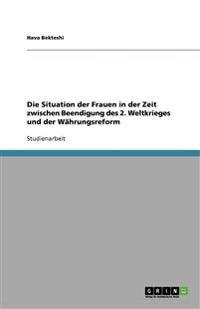 Die Situation Der Frauen in Der Zeit Zwischen Beendigung Des 2. Weltkrieges Und Der Wahrungsreform