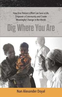 Dig Where You Are: How One Person's Effort Can Save a Life, Empower a Community and Create Meaningful Change in the World