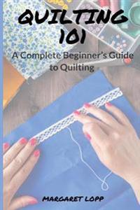 Quilting 101: A Complete Beginner's Guide to Quilting