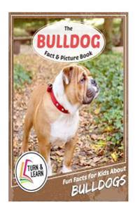 The Bulldog Fact and Picture Book: Fun Facts for Kids about Bulldogs