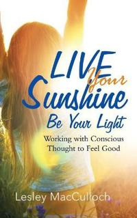 Live Your Sunshine: Be Your Light: Working with Conscious Thought to Feel Good