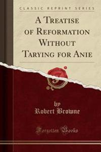 A Treatise of Reformation Without Tarying for Anie (Classic Reprint)