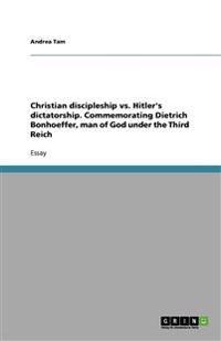 Christian Discipleship vs. Hitler's Dictatorship. Commemorating Dietrich Bonhoeffer, Man of God Under the Third Reich
