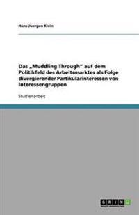 """Das """"Muddling Through"""" Auf Dem Politikfeld Des Arbeitsmarktes ALS Folge Divergierender Partikularinteressen Von Interessengruppen"""