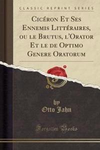 Cicéron Et Ses Ennemis Littéraires, ou le Brutus, l'Orator Et le de Optimo Genere Oratorum (Classic Reprint)