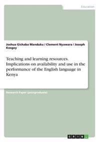 Teaching and Learning Resources. Implications on Availability and Use in the Performance of the English Language in Kenya