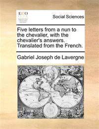 Five Letters from a Nun to the Chevalier, with the Chevalier's Answers. Translated from the French