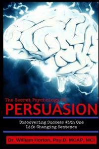 The Secret Psychology of Persuasion: Discovering Success with One Life Changing Sentence