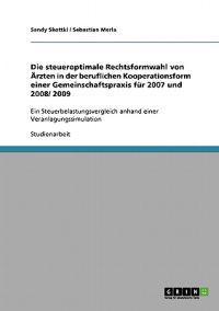 Die Steueroptimale Rechtsformwahl Von Arzten in Der Beruflichen Kooperationsform Einer Gemeinschaftspraxis Fur 2007 Und 2008/ 2009