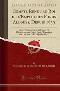 Compte Rendu au Roi de l'Emploi des Fonds Alloués, Depuis 1839
