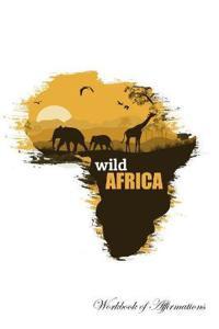 Wild Africa Workbook of Affirmations Wild Africa Workbook of Affirmations