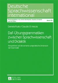 Daf-Uebungsgrammatiken Zwischen Sprachwissenschaft Und Didaktik: Perspektiven Auf Die Semanto-Pragmatische Dimension Der Grammatik