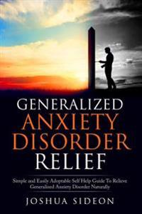 Generalized Anxiety Disorder Relief: Simple and Easily Adoptable Self Help Guide to Relieve Generalized Anxiety Disorder Naturally