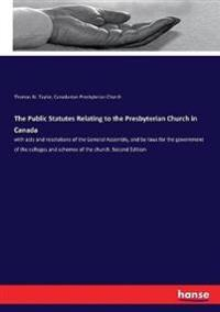 The Public Statutes Relating to the Presbyterian Church in Canada