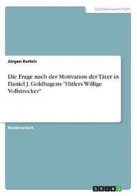 """Die Frage nach der Motivation der Täter in Daniel J. Goldhagens """"Hitlers Willige Vollstrecker"""""""