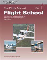 The Pilot's Manual: Flight School: How to Fly Your Airplane Through All the Maneuvers Required for Certification