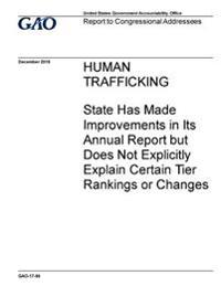Human Trafficking, State Has Made Improvements in Its Annual Report But Does Does Not Explicitly Explain Certain Tier Rankings or Changes: Report to C