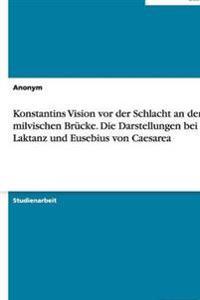 Konstantins Vision VOR Der Schlacht an Der Milvischen Brucke. Die Darstellungen Bei Laktanz Und Eusebius Von Caesarea