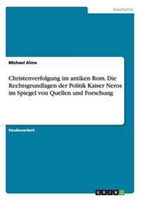 Christenverfolgung im antiken Rom. Die Rechtsgrundlagen der Politik Kaiser Neros im Spiegel von Quellen und Forschung