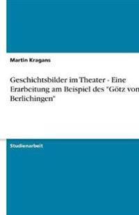 """Geschichtsbilder Im Theater - Eine Erarbeitung Am Beispiel Des """"Gotz Von Berlichingen"""""""