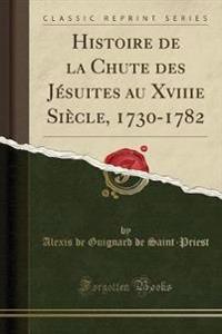 Histoire de la Chute des Jésuites au Xviiie Siècle, 1730-1782 (Classic Reprint)
