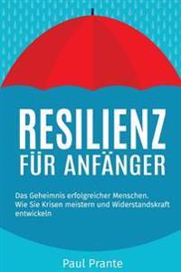 Resilienz Fur Anfanger: Das Geheimnis Erfolgreicher Menschen. Wie Sie Krisen Meistern Und Widerstandskraft Entwickeln