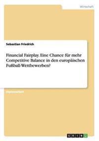 Financial Fairplay. Eine Chance für mehr Competitive Balance in den europäischen Fußball-Wettbewerben?