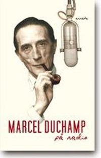 Marcel Duchamp på radio : Georges Charbonniers intervjuer med Marcel Duchamp i franska radion 1960-1961