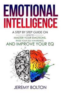 Emotional Intelligence: A Step by Step Guide on How to Master Your Emotions, Raise Your Self Awareness, and Improve Your Eq