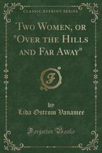 "Two Women, or ""Over the Hills and Far Away"" (Classic Reprint)"