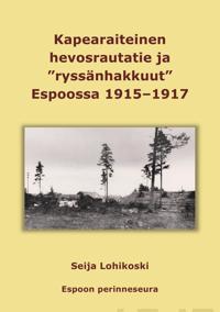 """Kapearaiteinen hevosrautatie ja """"ryssänhakkuut"""" Espoossa 1915-1917"""