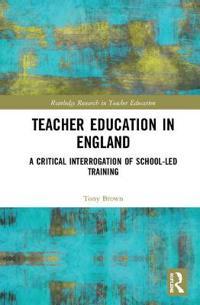 Teacher Education in England: A Critical Interrogation of School-Led Training