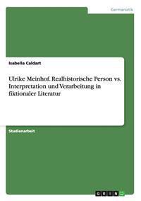 Ulrike Meinhof. Realhistorische Person vs. Interpretation Und Verarbeitung in Fiktionaler Literatur