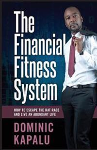 The Financial Fitness System: How to Escape the Rat Race and Live an Abundant Life