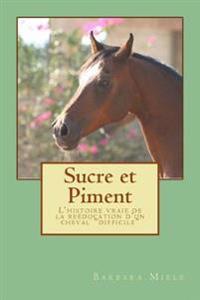 """Sucre Et Piment: L'Histoire Vraie de la Reéducation d'Un Cheval """"difficile"""""""
