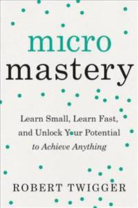 Micromastery: Learn Small, Learn Fast, and Unlock Your Potential to Achieve Anything