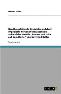 """Handlungsleitende Sinnbilder Und Darin Implizierte Personencharakteristik, Anhand Der Novelle """"Romeo Und Julia Auf Dem Dorfe Von Gottfried Keller"""
