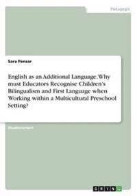 English as an Additional Language. Why must Educators Recognise Children'sBilingualism and First Language when Working within a Multicultural PreschoolSetting?