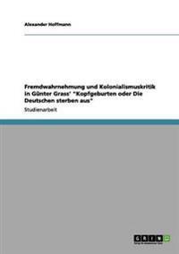 """Fremdwahrnehmung Und Kolonialismuskritik in Gunter Grass' """"Kopfgeburten Oder Die Deutschen Sterben Aus"""""""