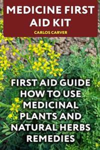 Medicine First Aid Kit: First Aid Guide How to Use Medicinal Plants and Natural Herbs Remedies