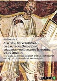 Augustin, Ein Verhangnis? - Eine Kritische Offenlegung Dogmatisch-Hermetischer Tendenzen Seines Denkens