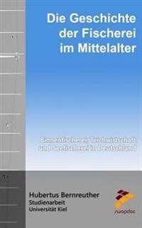 Die Geschichte Der Fischerei Im Mittelalter: Binnenfischerei, Teichwirtschaft Und Seefischerei in Deutschland