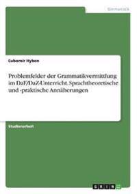 Problemfelder der Grammatikvermittlung im DaF/DaZ-Unterricht. Sprachtheoretische und -praktische Annäherungen