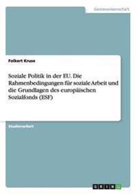 Soziale Politik in der EU. Die Rahmenbedingungen für soziale Arbeit und die Grundlagen des europäischen Sozialfonds (ESF)